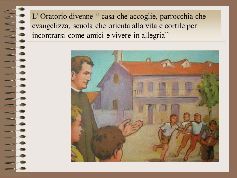 L' Oratorio divenne casa che accoglie, parrocchia che evangelizza, scuola che orienta alla vita e cortile per incontrarsi come amici e vivere in allegria