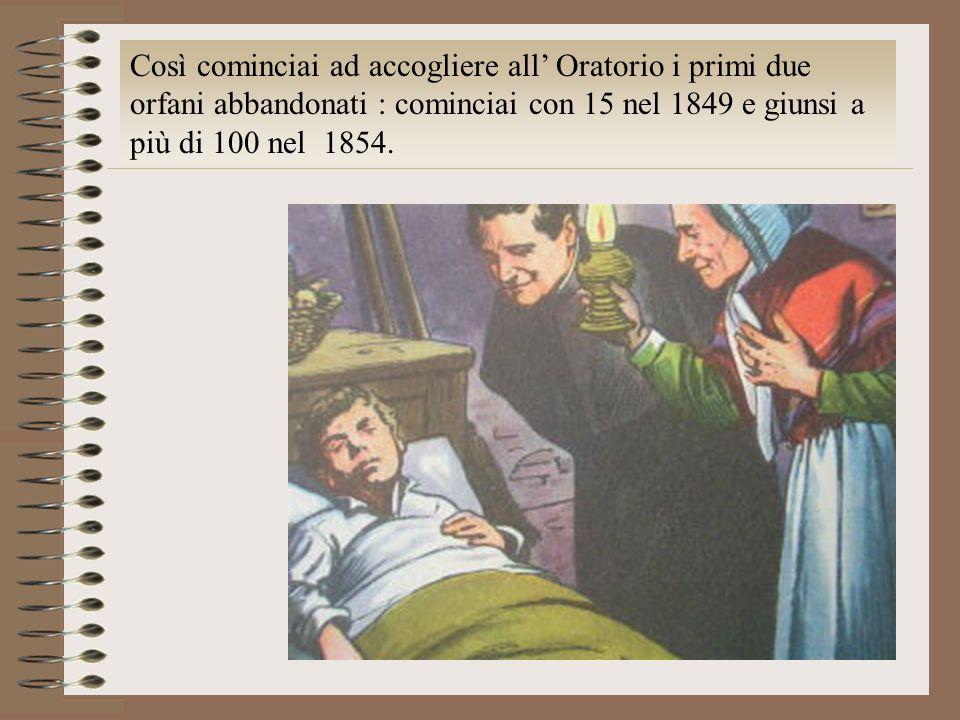 Così cominciai ad accogliere all' Oratorio i primi due orfani abbandonati : cominciai con 15 nel 1849 e giunsi a più di 100 nel 1854.