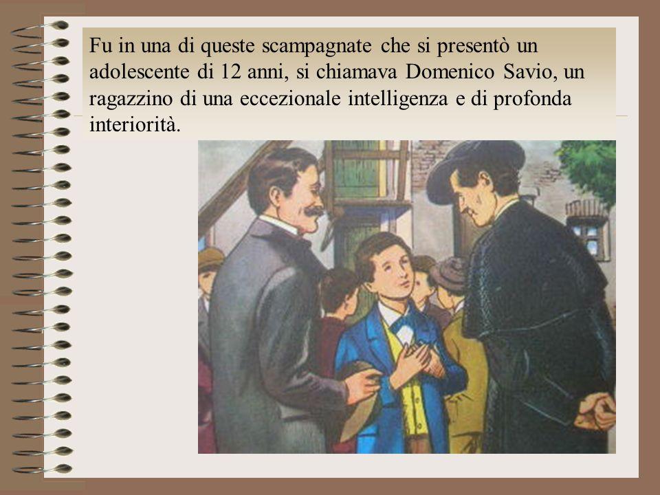 Fu in una di queste scampagnate che si presentò un adolescente di 12 anni, si chiamava Domenico Savio, un ragazzino di una eccezionale intelligenza e di profonda interiorità.