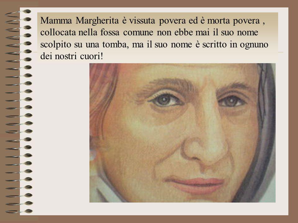 Mamma Margherita è vissuta povera ed è morta povera , collocata nella fossa comune non ebbe mai il suo nome scolpito su una tomba, ma il suo nome è scritto in ognuno dei nostri cuori!