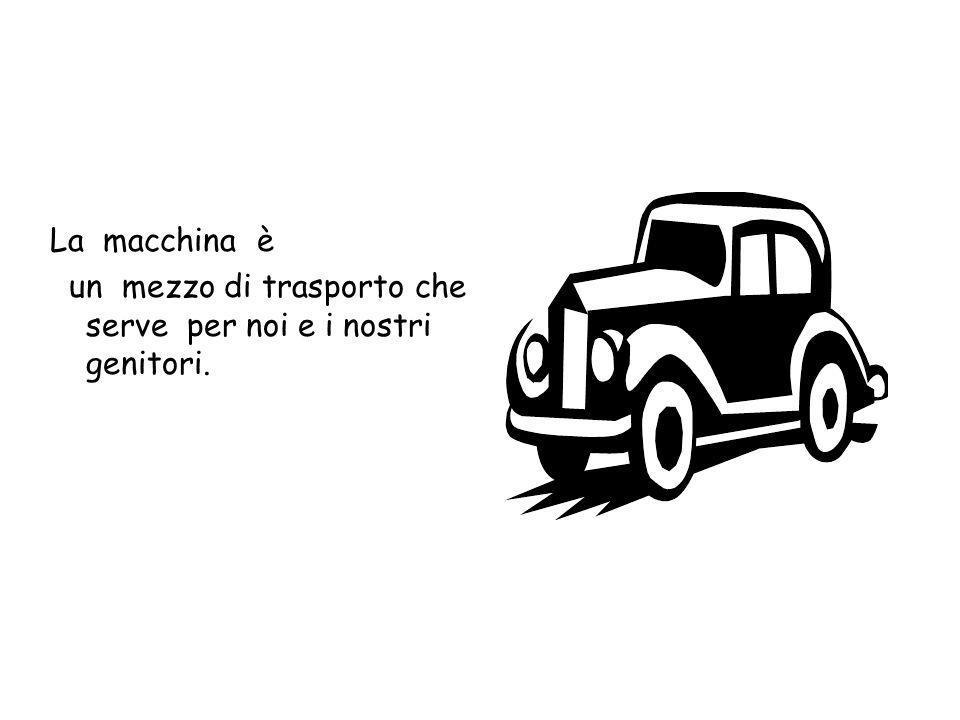 La macchina è un mezzo di trasporto che serve per noi e i nostri genitori.