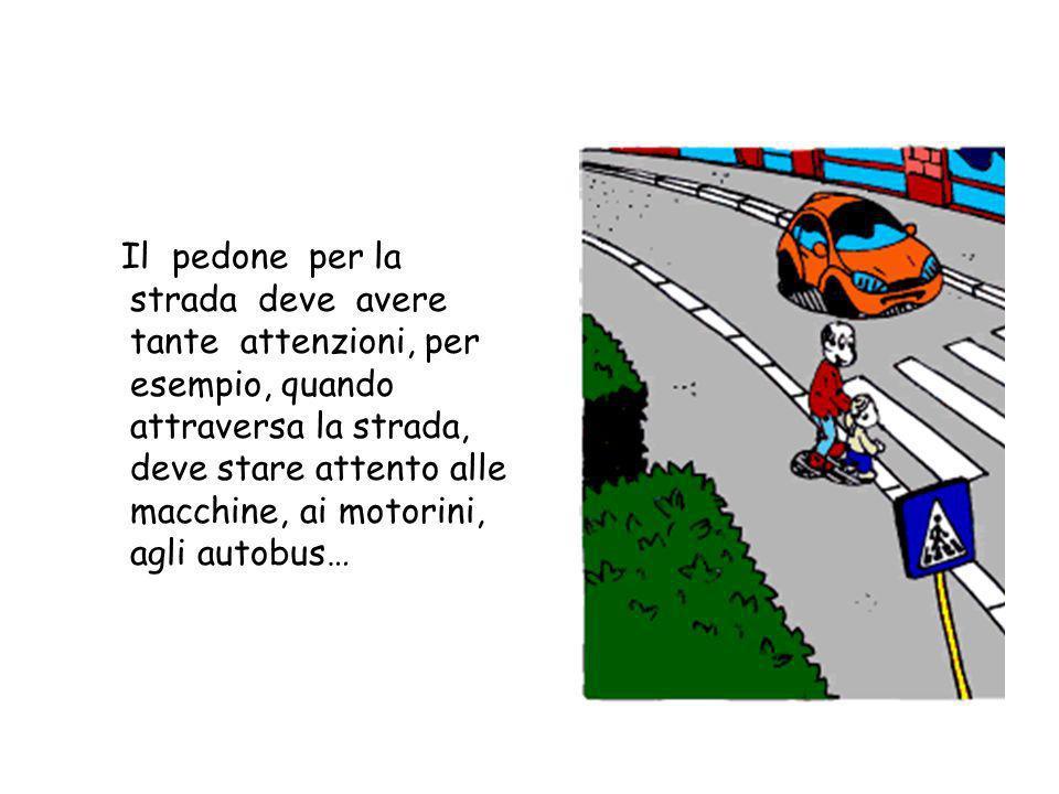 Il pedone per la strada deve avere tante attenzioni, per esempio, quando attraversa la strada, deve stare attento alle macchine, ai motorini, agli autobus…