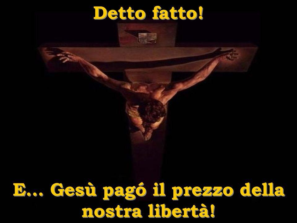 E… Gesù pagó il prezzo della nostra libertà!