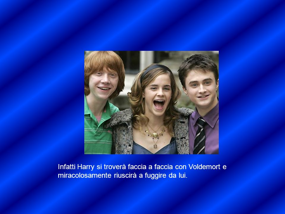 Infatti Harry si troverà faccia a faccia con Voldemort e miracolosamente riuscirà a fuggire da lui.