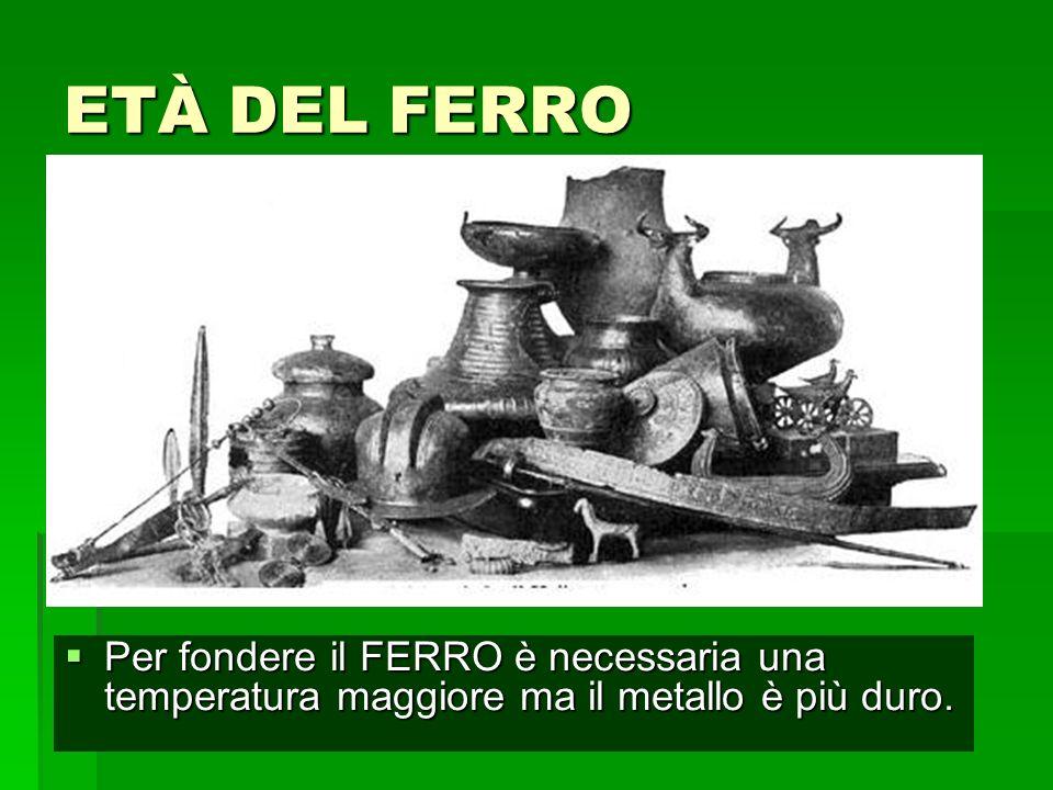 ETÀ DEL FERRO Per fondere il FERRO è necessaria una temperatura maggiore ma il metallo è più duro.