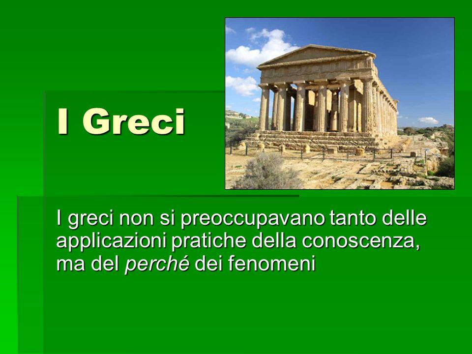I Greci I greci non si preoccupavano tanto delle applicazioni pratiche della conoscenza, ma del perché dei fenomeni.
