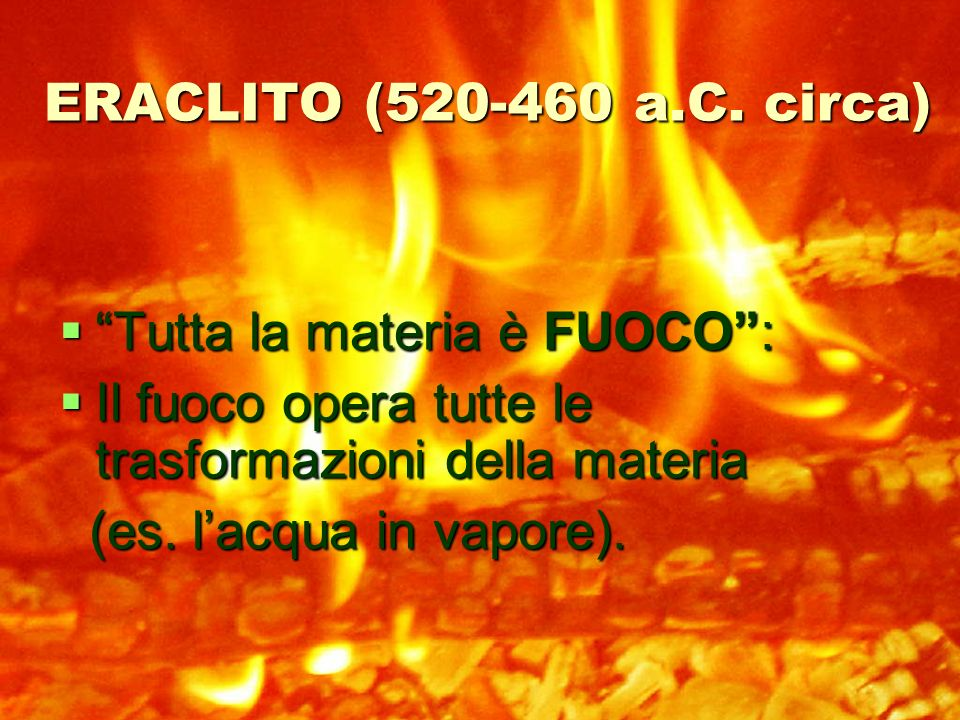 ERACLITO (520-460 a.C. circa) Tutta la materia è FUOCO : Il fuoco opera tutte le trasformazioni della materia.