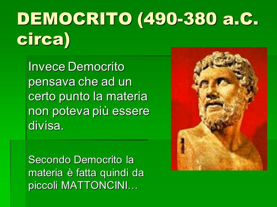DEMOCRITO (490-380 a.C. circa) Invece Democrito pensava che ad un certo punto la materia non poteva più essere divisa.