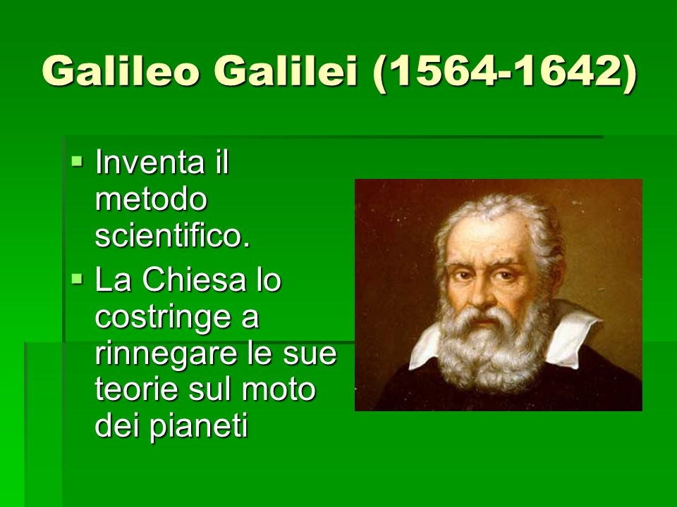 Galileo Galilei (1564-1642) Inventa il metodo scientifico.