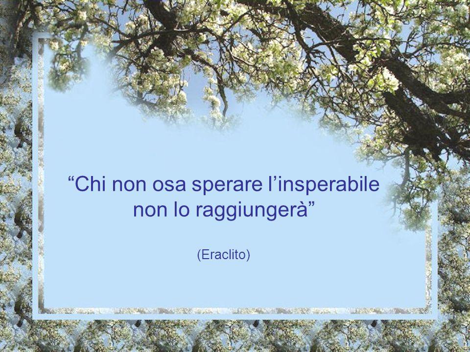 Chi non osa sperare l'insperabile non lo raggiungerà (Eraclito)