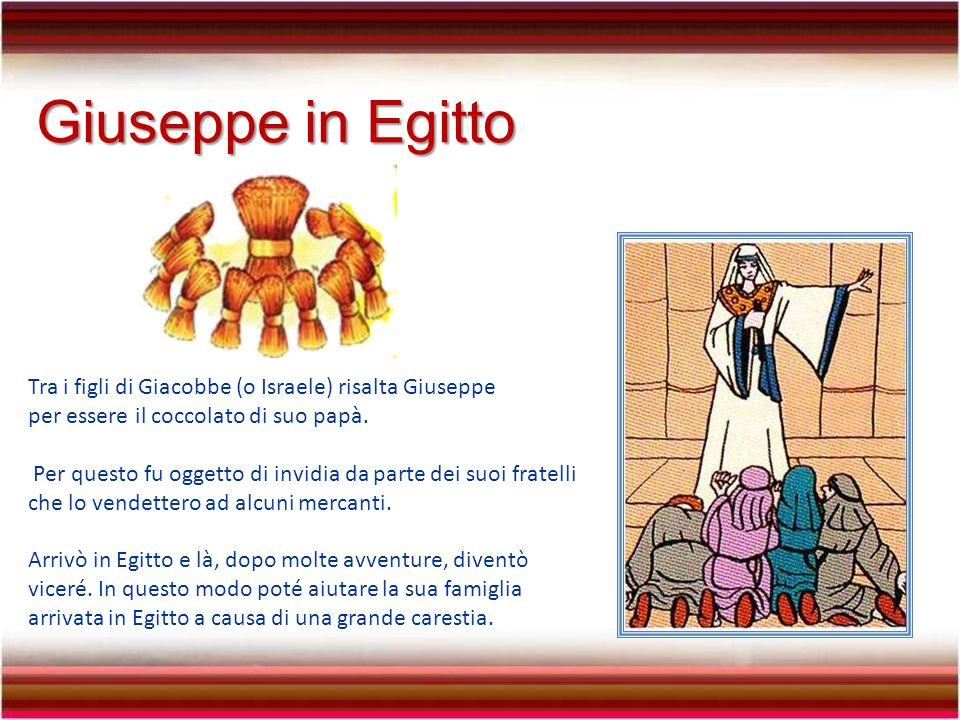Giuseppe in Egitto Tra i figli di Giacobbe (o Israele) risalta Giuseppe per essere il coccolato di suo papà.