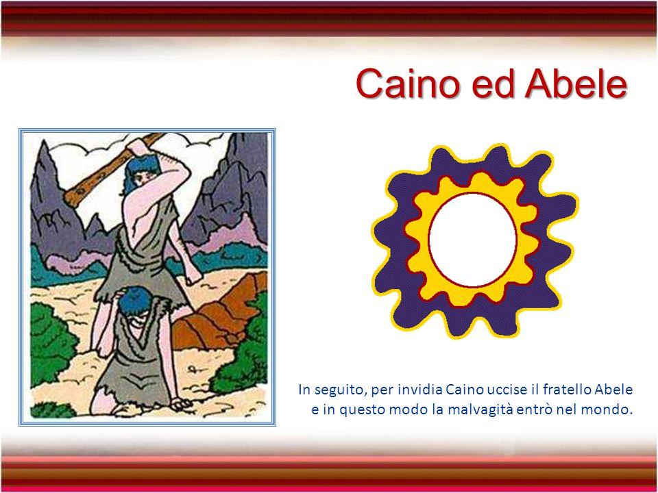 Caino ed Abele In seguito, per invidia Caino uccise il fratello Abele e in questo modo la malvagità entrò nel mondo.