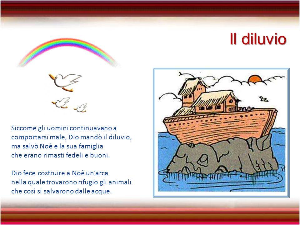 Il diluvio Siccome gli uomini continuavano a comportarsi male, Dio mandò il diluvio, ma salvò Noè e la sua famiglia che erano rimasti fedeli e buoni.