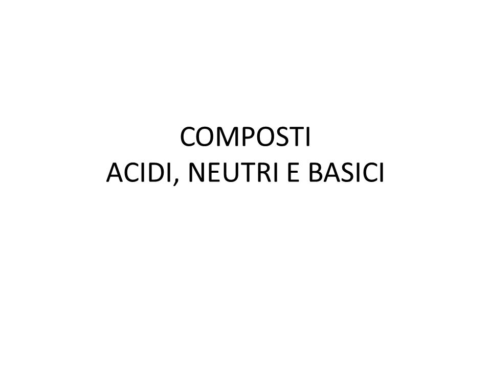 COMPOSTI ACIDI, NEUTRI E BASICI