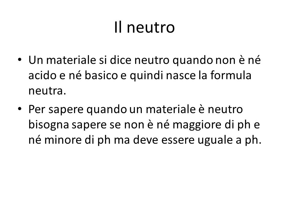 Il neutro Un materiale si dice neutro quando non è né acido e né basico e quindi nasce la formula neutra.