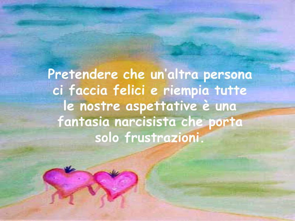 Pretendere che un'altra persona ci faccia felici e riempia tutte le nostre aspettative è una fantasia narcisista che porta solo frustrazioni.