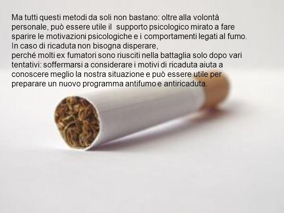 Ma tutti questi metodi da soli non bastano: oltre alla volontà personale, può essere utile il supporto psicologico mirato a fare sparire le motivazioni psicologiche e i comportamenti legati al fumo. In caso di ricaduta non bisogna disperare,