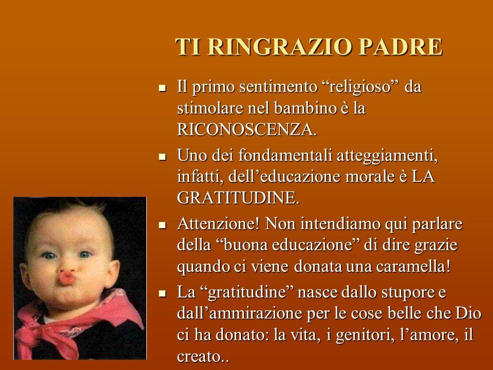 TI RINGRAZIO PADRE Il primo sentimento religioso da stimolare nel bambino è la RICONOSCENZA.