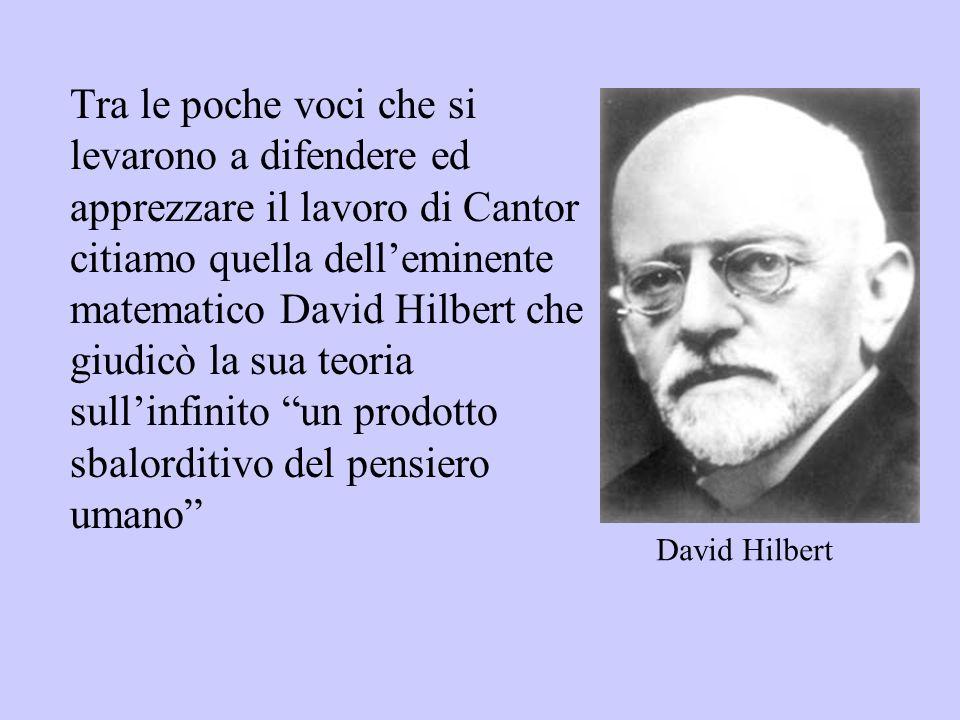 Tra le poche voci che si levarono a difendere ed apprezzare il lavoro di Cantor citiamo quella dell'eminente matematico David Hilbert che giudicò la sua teoria sull'infinito un prodotto sbalorditivo del pensiero umano
