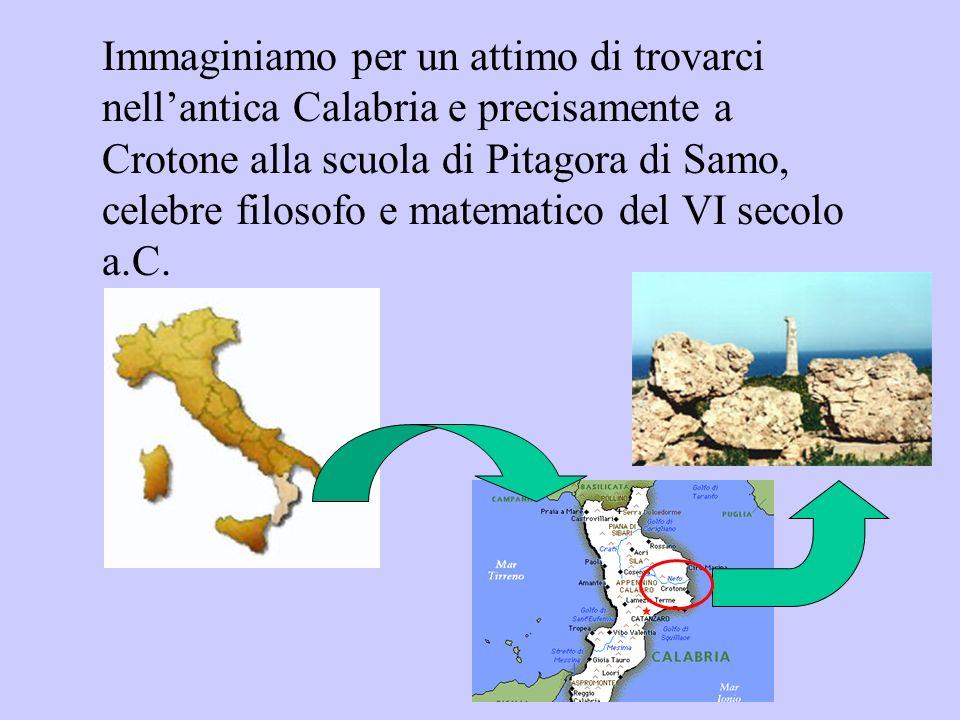 Immaginiamo per un attimo di trovarci nell'antica Calabria e precisamente a Crotone alla scuola di Pitagora di Samo, celebre filosofo e matematico del VI secolo a.C.