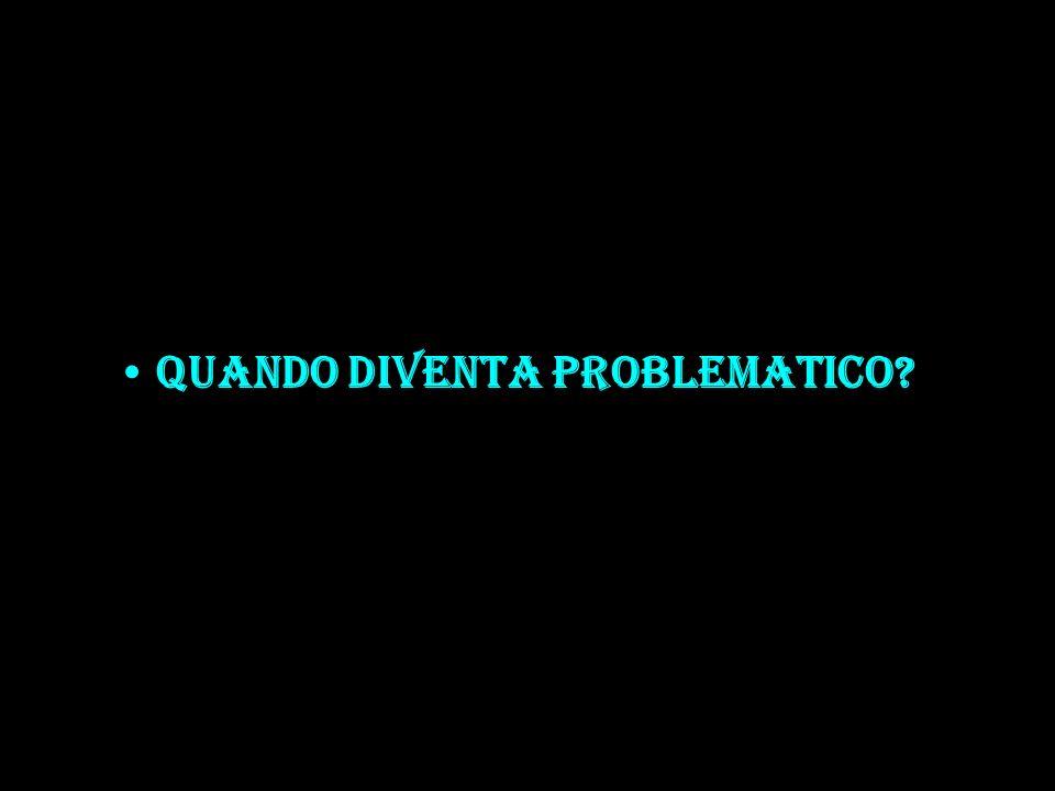 QUANDO DIVENTA PROBLEMATICO