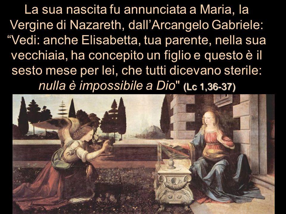La sua nascita fu annunciata a Maria, la Vergine di Nazareth, dall'Arcangelo Gabriele: Vedi: anche Elisabetta, tua parente, nella sua vecchiaia, ha concepito un figlio e questo è il sesto mese per lei, che tutti dicevano sterile: nulla è impossibile a Dio (Lc 1,36-37)