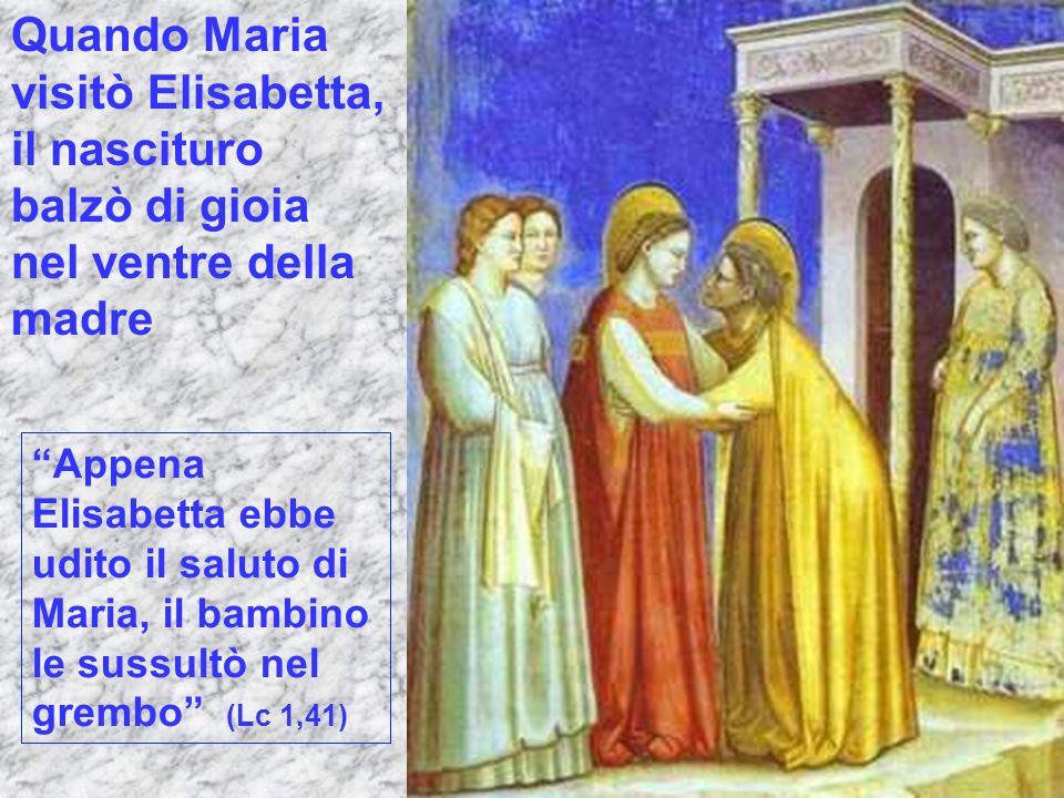 Quando Maria visitò Elisabetta, il nascituro balzò di gioia nel ventre della madre