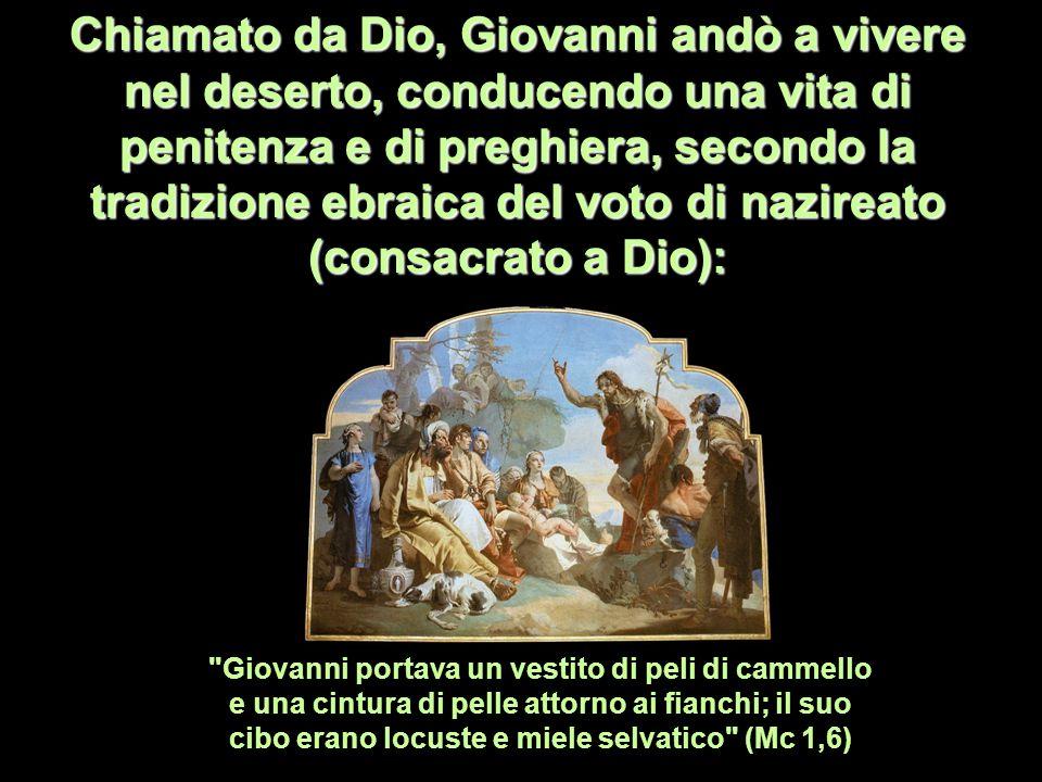 Chiamato da Dio, Giovanni andò a vivere nel deserto, conducendo una vita di penitenza e di preghiera, secondo la tradizione ebraica del voto di nazireato (consacrato a Dio):