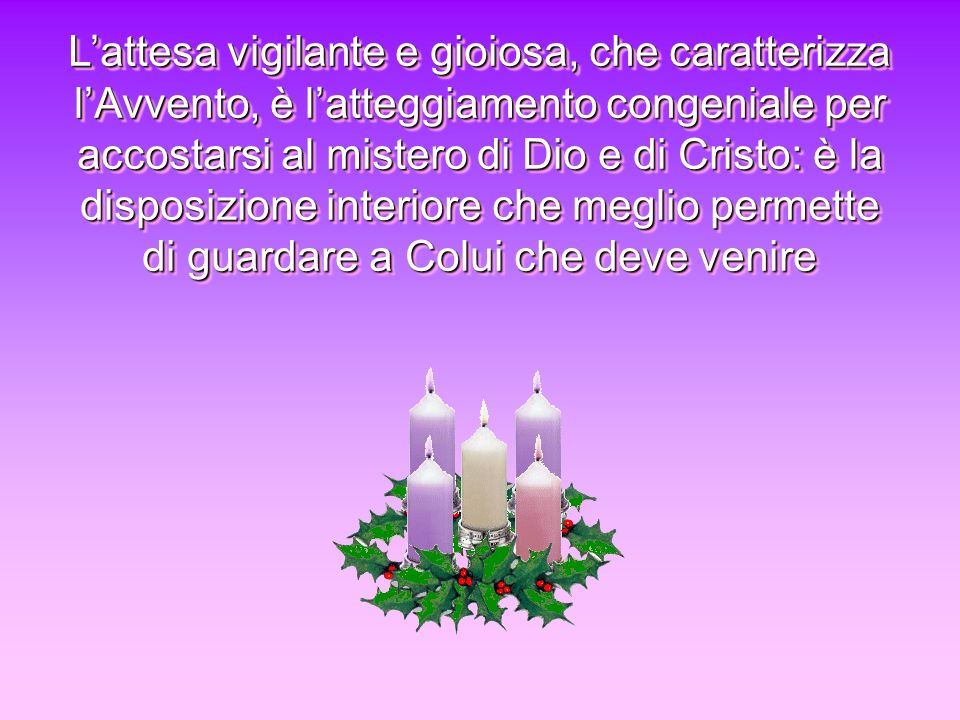 L'attesa vigilante e gioiosa, che caratterizza l'Avvento, è l'atteggiamento congeniale per accostarsi al mistero di Dio e di Cristo: è la disposizione interiore che meglio permette di guardare a Colui che deve venire