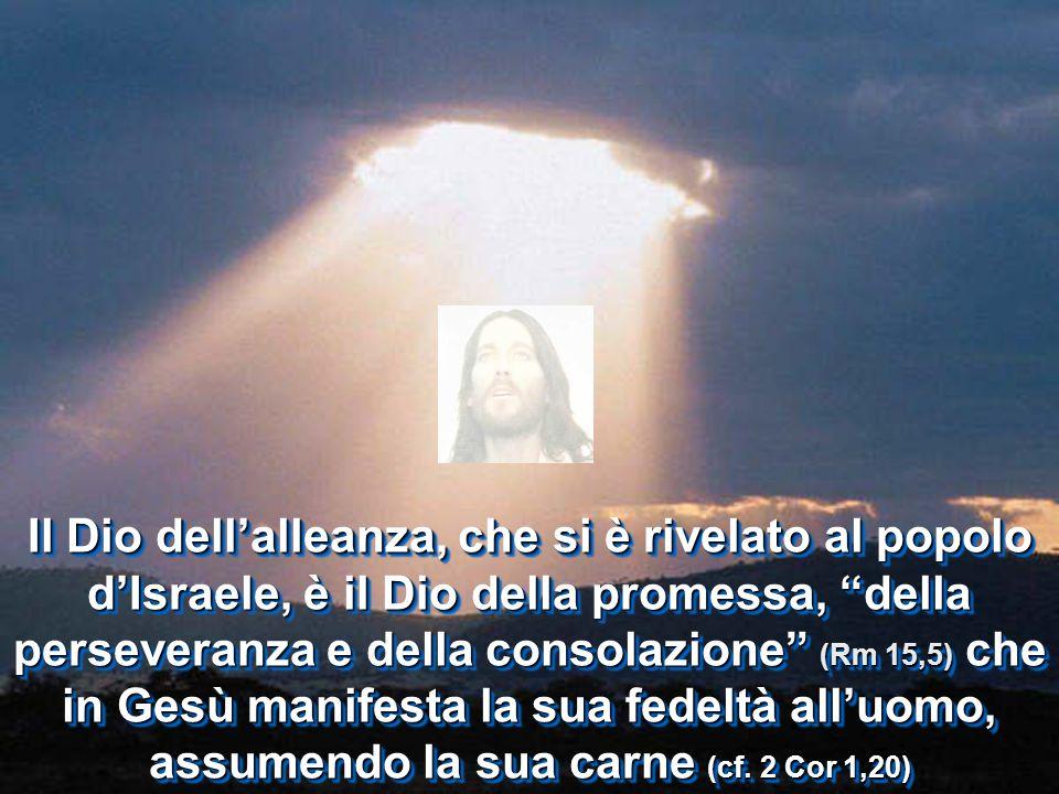 Il Dio dell'alleanza, che si è rivelato al popolo d'Israele, è il Dio della promessa, della perseveranza e della consolazione (Rm 15,5) che in Gesù manifesta la sua fedeltà all'uomo, assumendo la sua carne (cf.