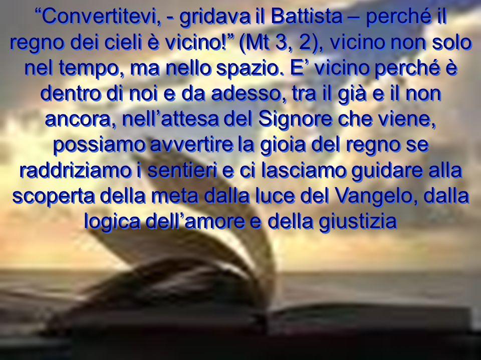 Convertitevi, - gridava il Battista – perché il regno dei cieli è vicino! (Mt 3, 2), vicino non solo nel tempo, ma nello spazio.