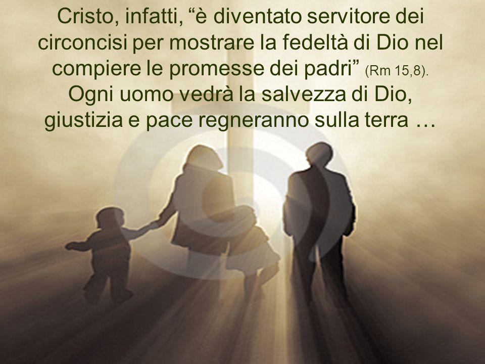 Cristo, infatti, è diventato servitore dei circoncisi per mostrare la fedeltà di Dio nel compiere le promesse dei padri (Rm 15,8).