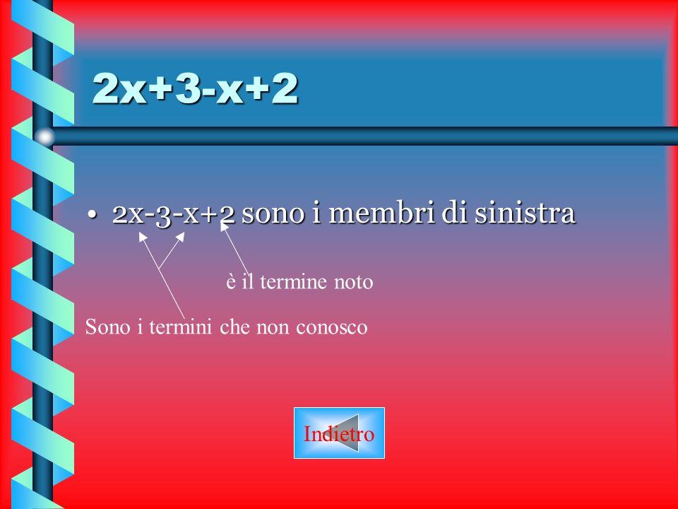 2x+3-x+2 2x-3-x+2 sono i membri di sinistra è il termine noto