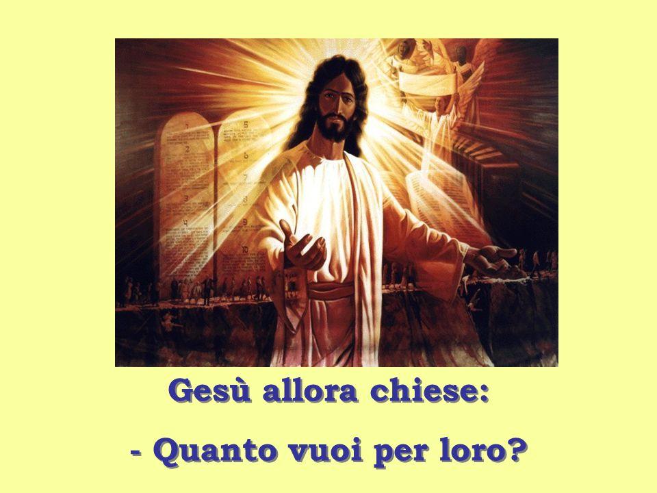 Gesù allora chiese: - Quanto vuoi per loro