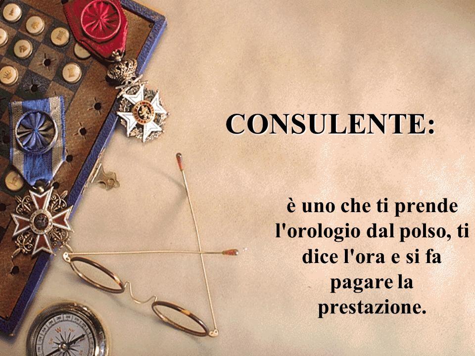 CONSULENTE: è uno che ti prende l orologio dal polso, ti dice l ora e si fa pagare la prestazione.