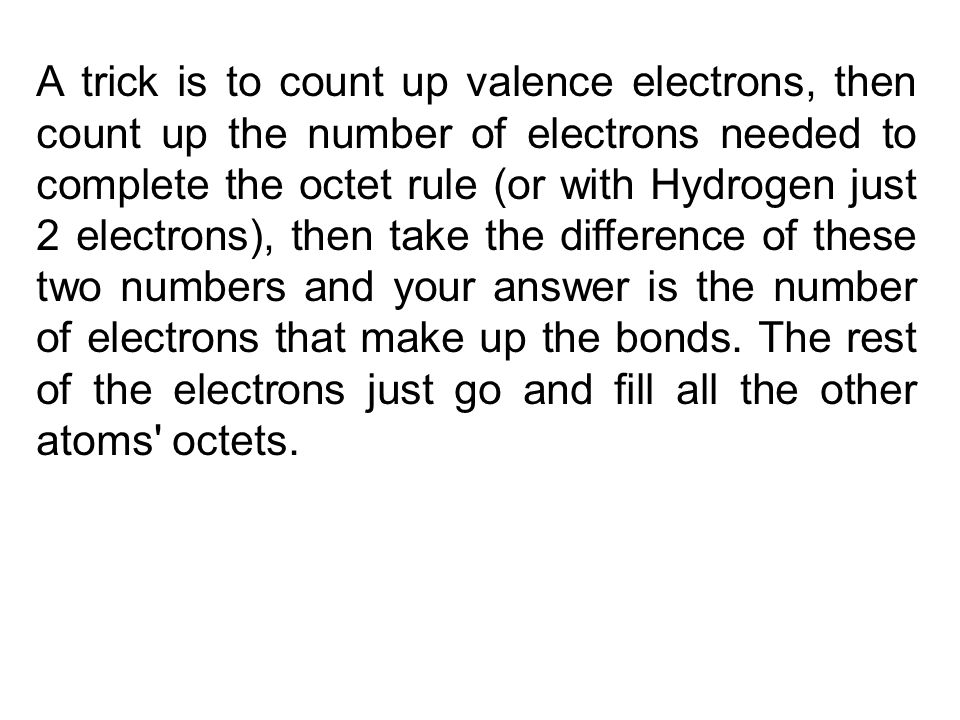 A trick is to count up valence electrons, then count up the number of electrons needed to complete the octet rule (or with Hydrogen just 2 electrons), then take the difference of these two numbers and your answer is the number of electrons that make up the bonds.