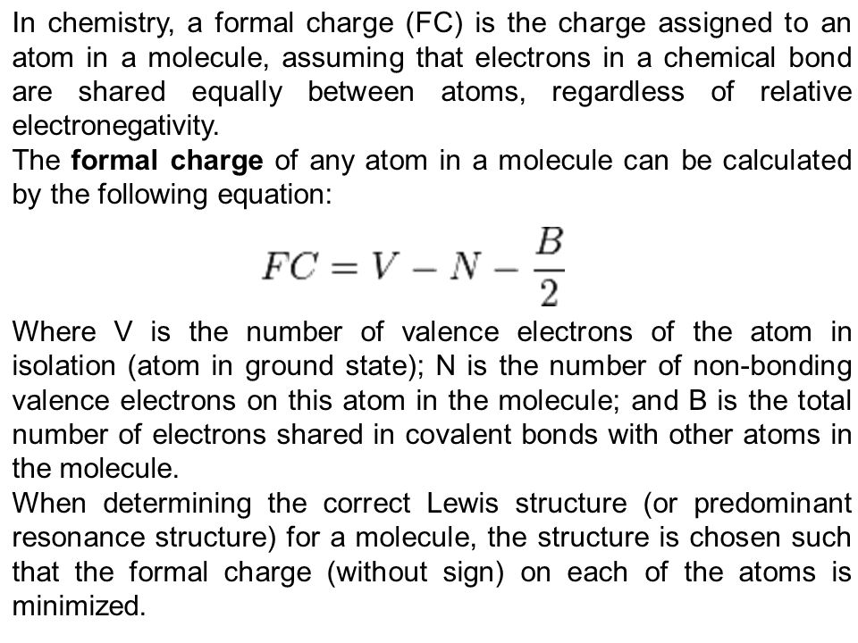 In chemistry, a formal charge (FC) is the charge assigned to an atom in a molecule, assuming that electrons in a chemical bond are shared equally between atoms, regardless of relative electronegativity.