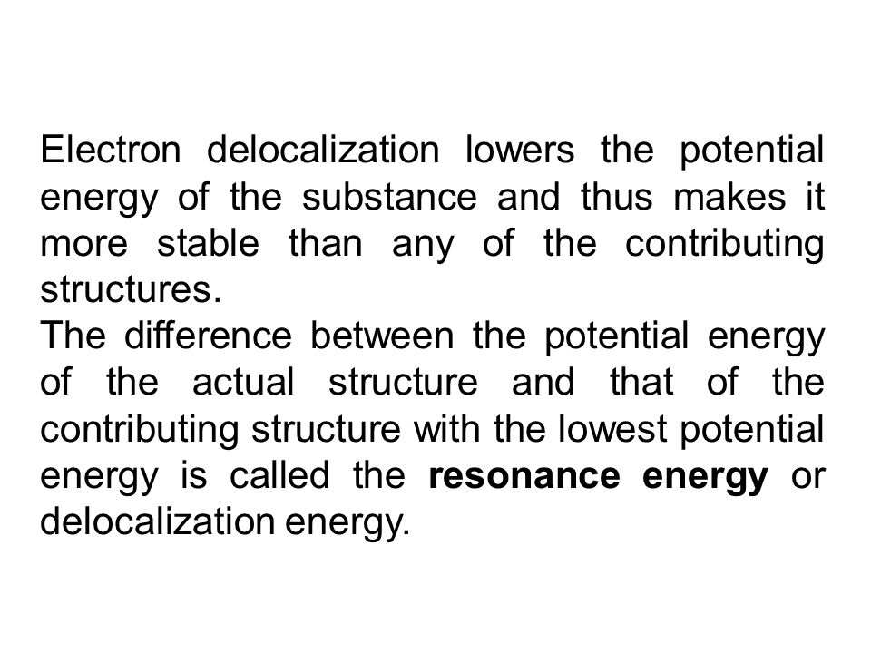 Electron delocalization lowers the potential energy of the substance and thus makes it more stable than any of the contributing structures.