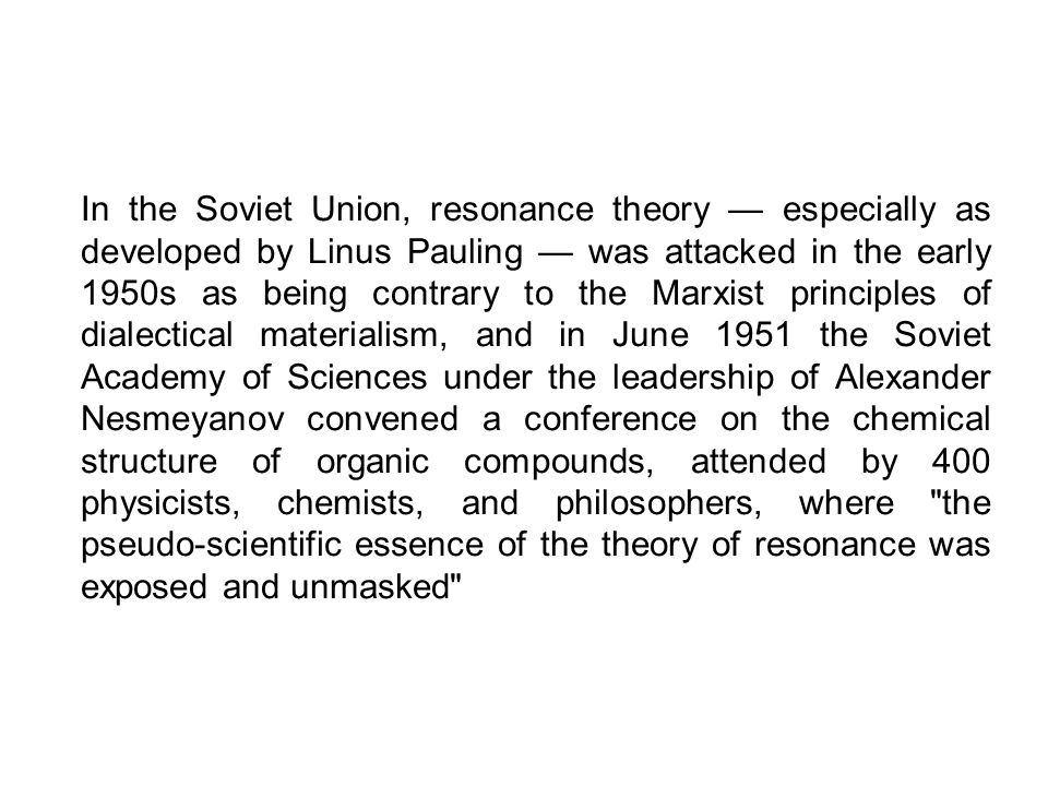 In the Soviet Union, resonance theory — especially as developed by Linus Pauling — was attacked in the early 1950s as being contrary to the Marxist principles of dialectical materialism, and in June 1951 the Soviet Academy of Sciences under the leadership of Alexander Nesmeyanov convened a conference on the chemical structure of organic compounds, attended by 400 physicists, chemists, and philosophers, where the pseudo-scientific essence of the theory of resonance was exposed and unmasked