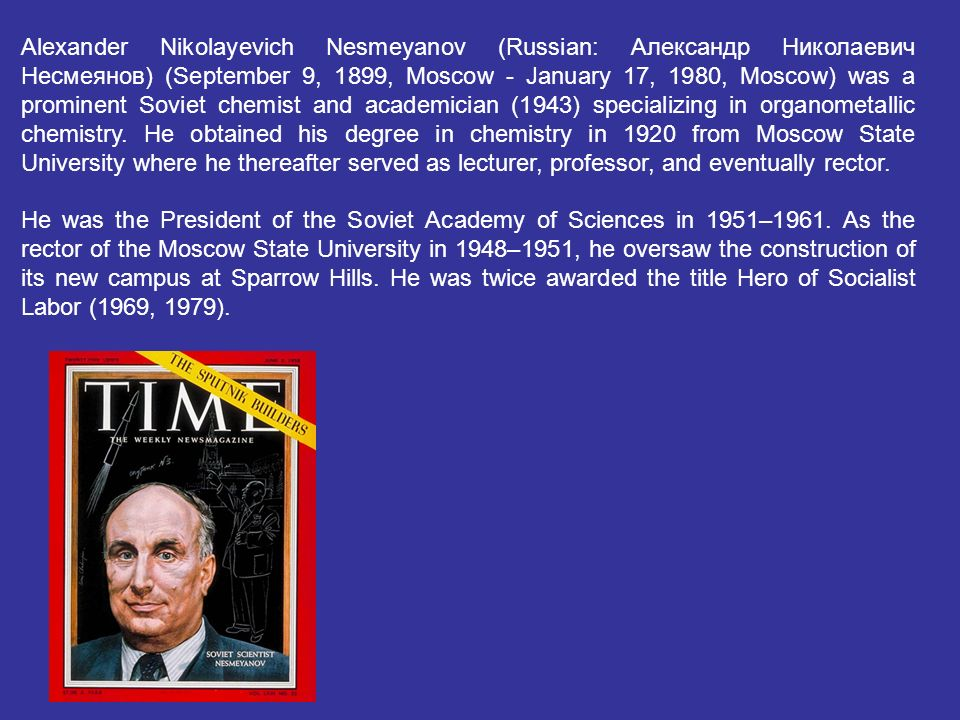 Alexander Nikolayevich Nesmeyanov (Russian: Александр Николаевич Несмеянов) (September 9, 1899, Moscow - January 17, 1980, Moscow) was a prominent Soviet chemist and academician (1943) specializing in organometallic chemistry. He obtained his degree in chemistry in 1920 from Moscow State University where he thereafter served as lecturer, professor, and eventually rector.