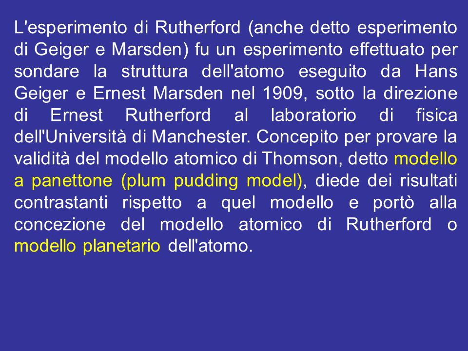 L esperimento di Rutherford (anche detto esperimento di Geiger e Marsden) fu un esperimento effettuato per sondare la struttura dell atomo eseguito da Hans Geiger e Ernest Marsden nel 1909, sotto la direzione di Ernest Rutherford al laboratorio di fisica dell Università di Manchester.