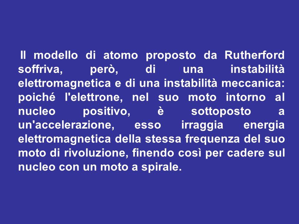 Il modello di atomo proposto da Rutherford soffriva, però, di una instabilità elettromagnetica e di una instabilità meccanica: poiché l elettrone, nel suo moto intorno al nucleo positivo, è sottoposto a un accelerazione, esso irraggia energia elettromagnetica della stessa frequenza del suo moto di rivoluzione, finendo così per cadere sul nucleo con un moto a spirale.