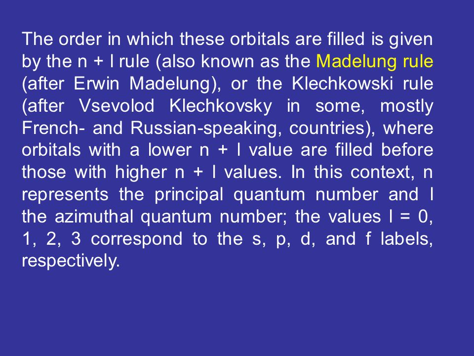 The order in which these orbitals are filled is given by the n + l rule (also known as the Madelung rule (after Erwin Madelung), or the Klechkowski rule (after Vsevolod Klechkovsky in some, mostly French- and Russian-speaking, countries), where orbitals with a lower n + l value are filled before those with higher n + l values.