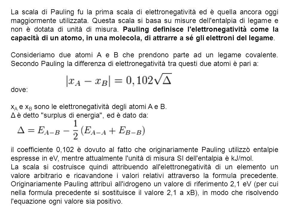 La scala di Pauling fu la prima scala di elettronegatività ed è quella ancora oggi maggiormente utilizzata. Questa scala si basa su misure dell entalpia di legame e non è dotata di unità di misura. Pauling definisce l elettronegatività come la capacità di un atomo, in una molecola, di attrarre a sé gli elettroni del legame.
