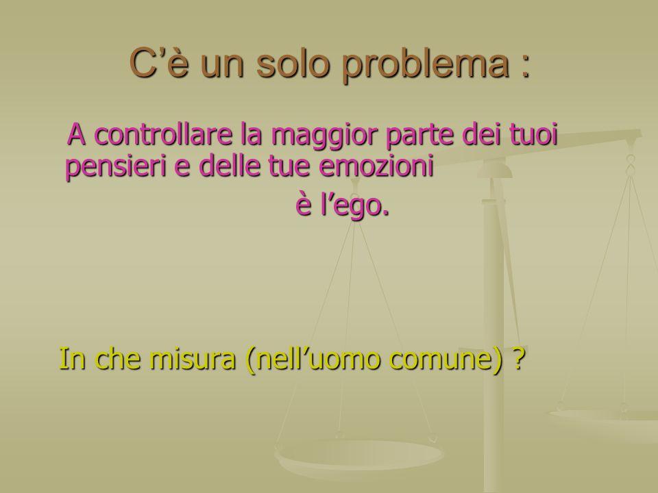 C'è un solo problema : A controllare la maggior parte dei tuoi pensieri e delle tue emozioni. è l'ego.