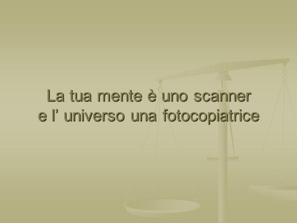 La tua mente è uno scanner e l' universo una fotocopiatrice