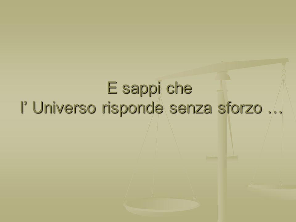 E sappi che l' Universo risponde senza sforzo …