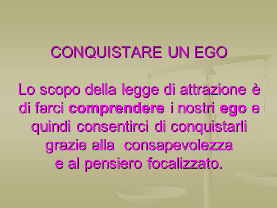 CONQUISTARE UN EGO Lo scopo della legge di attrazione è di farci comprendere i nostri ego e quindi consentirci di conquistarli grazie alla consapevolezza e al pensiero focalizzato.