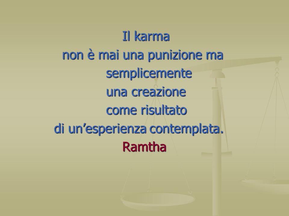 Il karma non è mai una punizione ma. semplicemente. una creazione. come risultato. di un'esperienza contemplata.