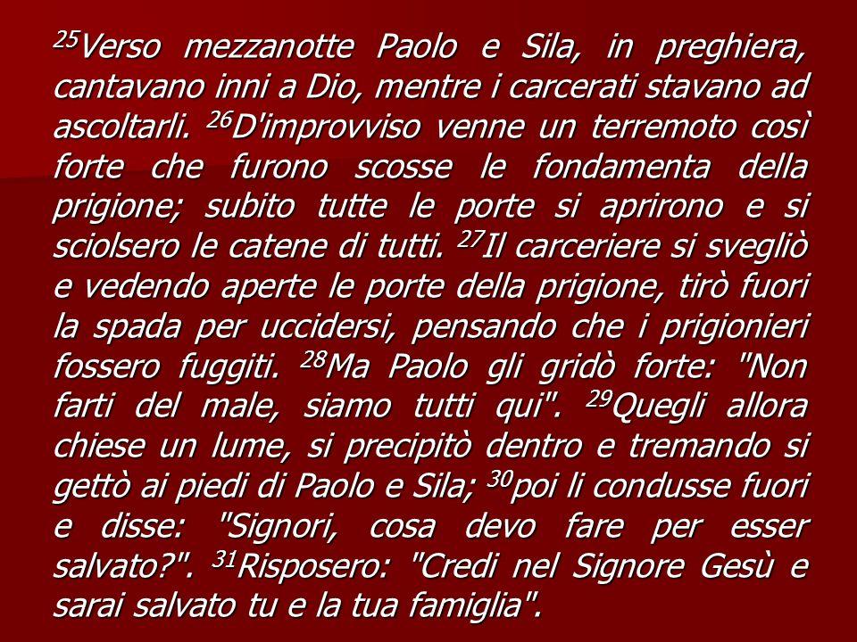 25Verso mezzanotte Paolo e Sila, in preghiera, cantavano inni a Dio, mentre i carcerati stavano ad ascoltarli.
